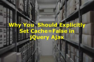 Why and How to set cache=false in jQuery Ajax